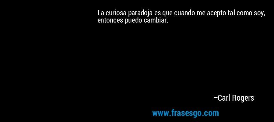 La curiosa paradoja es que cuando me acepto tal como soy, entonces puedo cambiar. – Carl Rogers