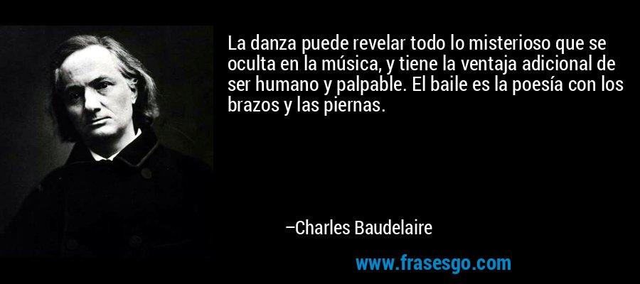 La danza puede revelar todo lo misterioso que se oculta en la música, y tiene la ventaja adicional de ser humano y palpable. El baile es la poesía con los brazos y las piernas. – Charles Baudelaire