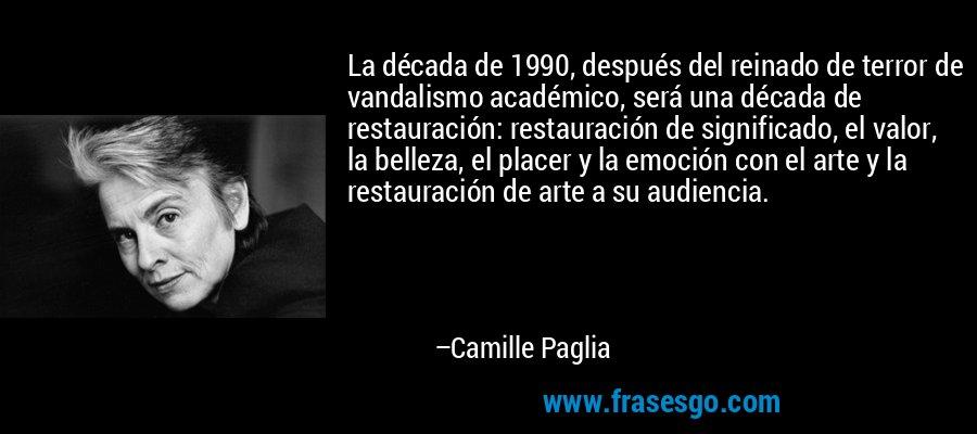 La década de 1990, después del reinado de terror de vandalismo académico, será una década de restauración: restauración de significado, el valor, la belleza, el placer y la emoción con el arte y la restauración de arte a su audiencia. – Camille Paglia