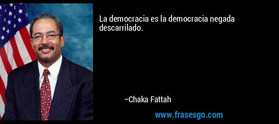 La democracia es la democracia negada descarrilado. – Chaka Fattah