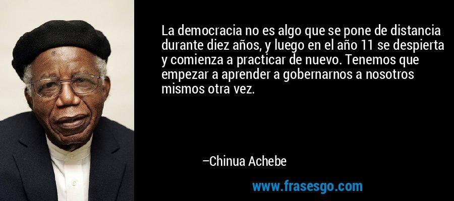 La democracia no es algo que se pone de distancia durante diez años, y luego en el año 11 se despierta y comienza a practicar de nuevo. Tenemos que empezar a aprender a gobernarnos a nosotros mismos otra vez. – Chinua Achebe