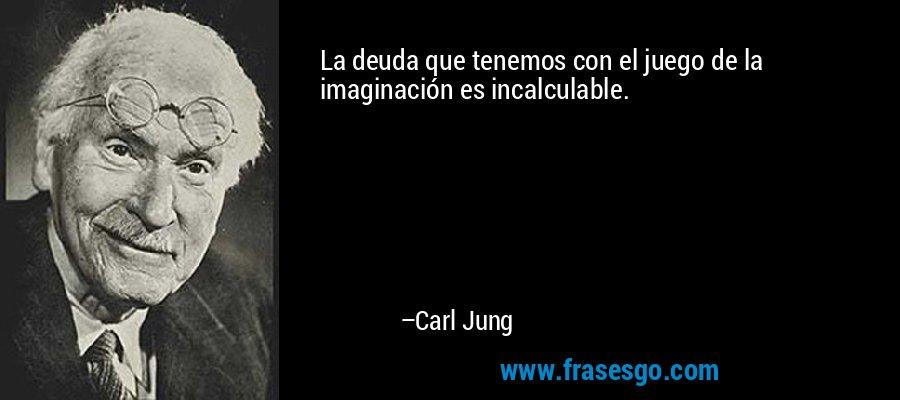 La deuda que tenemos con el juego de la imaginación es incalculable. – Carl Jung