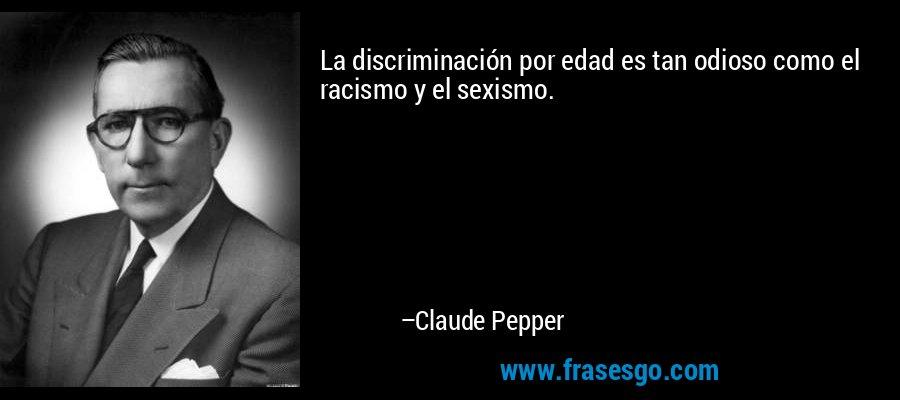 La discriminación por edad es tan odioso como el racismo y el sexismo. – Claude Pepper