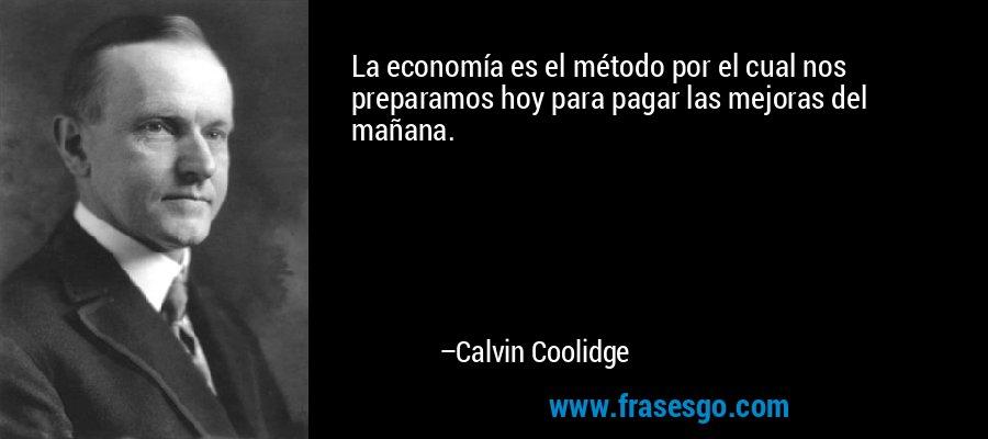 La economía es el método por el cual nos preparamos hoy para pagar las mejoras del mañana. – Calvin Coolidge