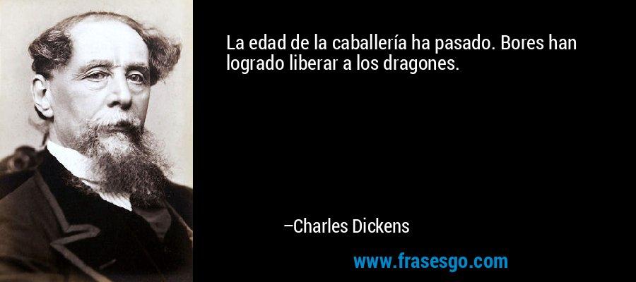 La edad de la caballería ha pasado. Bores han logrado liberar a los dragones. – Charles Dickens