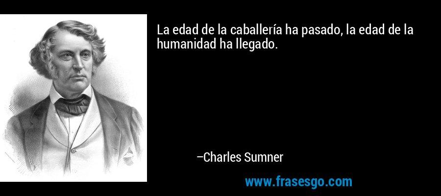 La edad de la caballería ha pasado, la edad de la humanidad ha llegado. – Charles Sumner