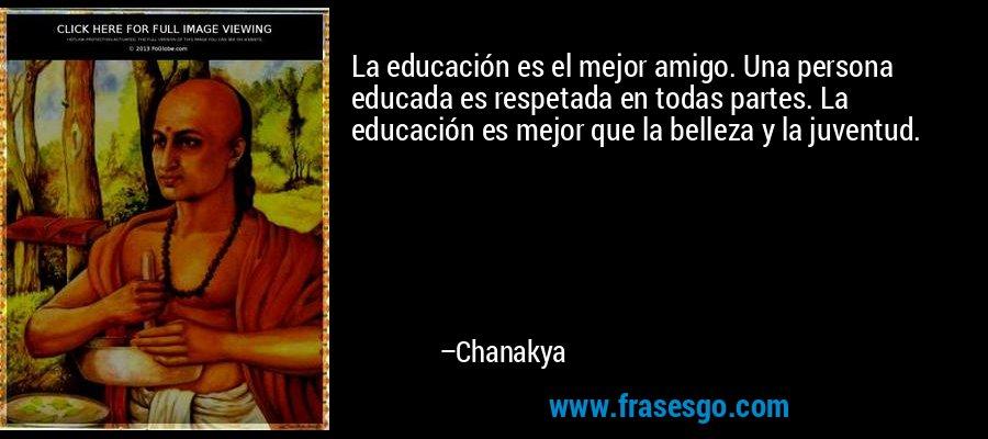 La educación es el mejor amigo. Una persona educada es respetada en todas partes. La educación es mejor que la belleza y la juventud. – Chanakya