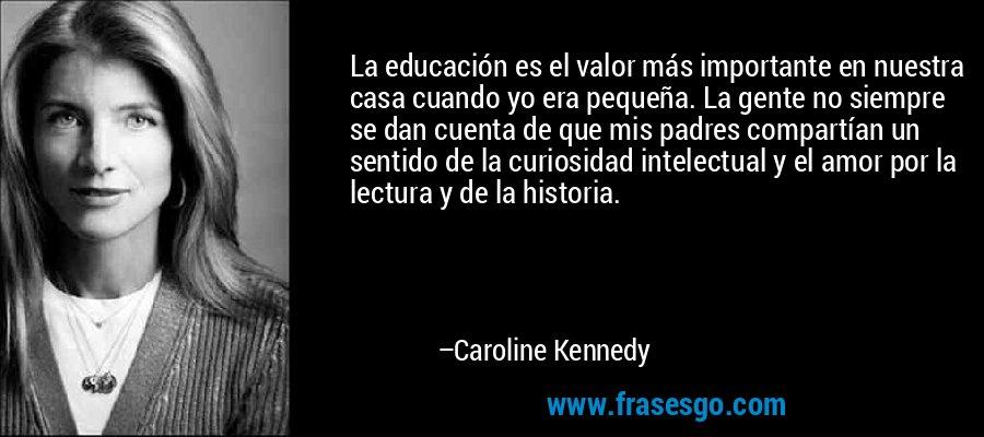La educación es el valor más importante en nuestra casa cuando yo era pequeña. La gente no siempre se dan cuenta de que mis padres compartían un sentido de la curiosidad intelectual y el amor por la lectura y de la historia. – Caroline Kennedy