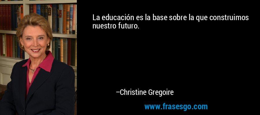 La educación es la base sobre la que construimos nuestro futuro. – Christine Gregoire