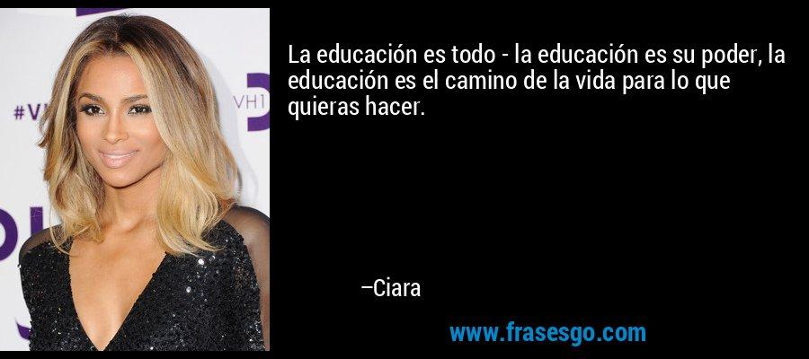La educación es todo - la educación es su poder, la educación es el camino de la vida para lo que quieras hacer. – Ciara
