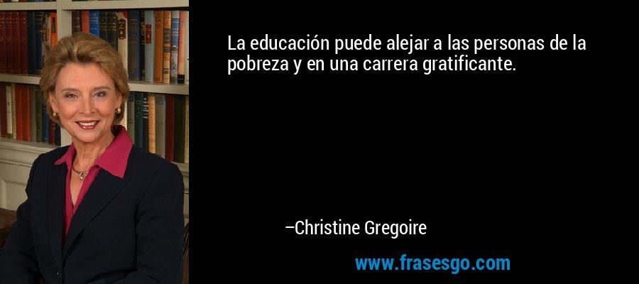 La educación puede alejar a las personas de la pobreza y en una carrera gratificante. – Christine Gregoire
