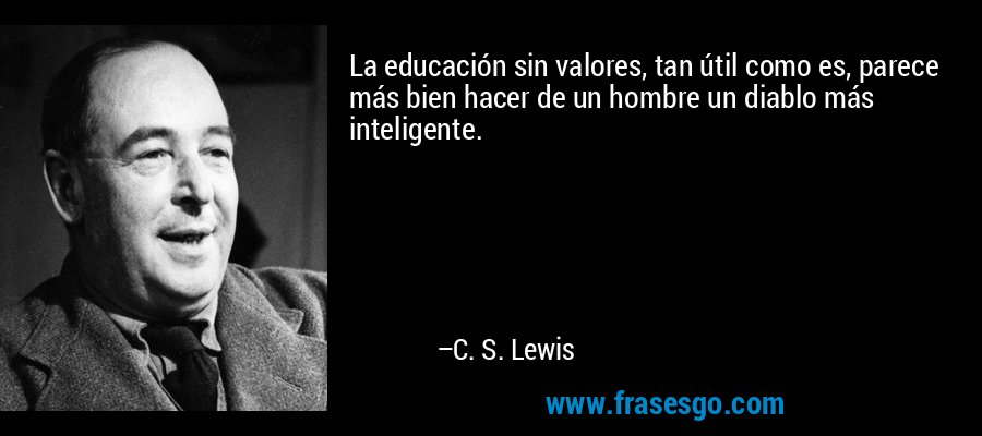 La educación sin valores, tan útil como es, parece más bien hacer de un hombre un diablo más inteligente. – C. S. Lewis