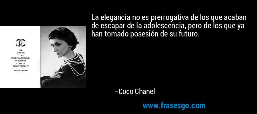 La elegancia no es prerrogativa de los que acaban de escapar de la adolescencia, pero de los que ya han tomado posesión de su futuro. – Coco Chanel