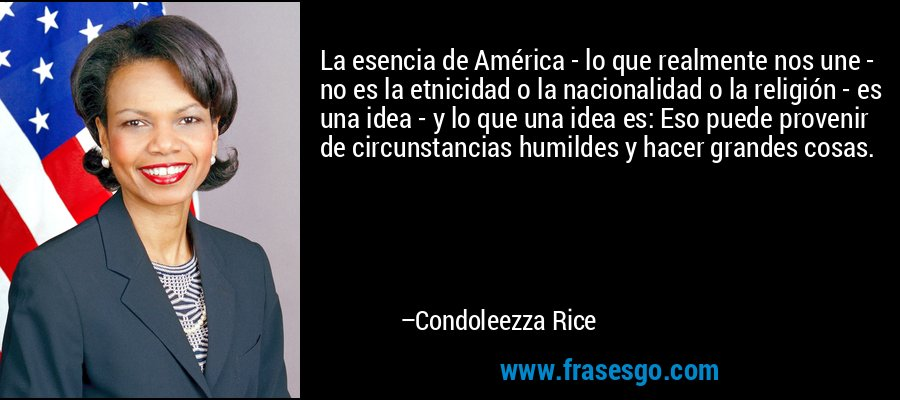 La esencia de América - lo que realmente nos une - no es la etnicidad o la nacionalidad o la religión - es una idea - y lo que una idea es: Eso puede provenir de circunstancias humildes y hacer grandes cosas. – Condoleezza Rice
