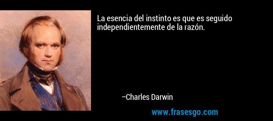 La esencia del instinto es que es seguido independientemente de la razón. – Charles Darwin