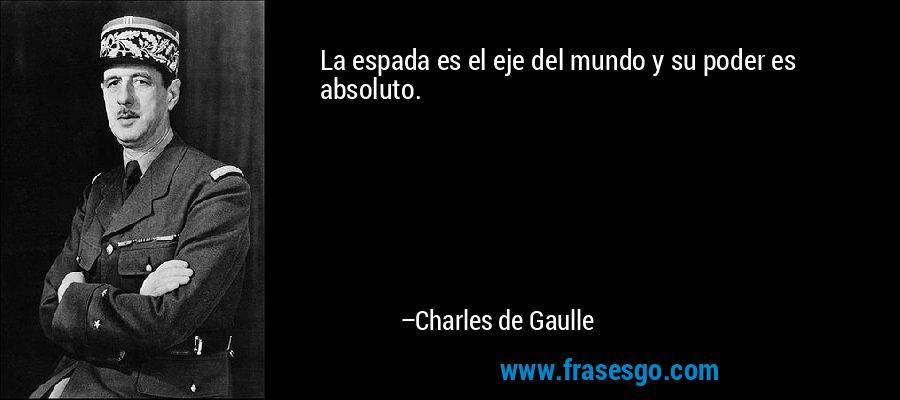 La espada es el eje del mundo y su poder es absoluto. – Charles de Gaulle