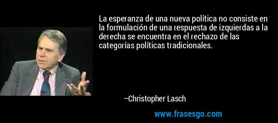 La esperanza de una nueva política no consiste en la formulación de una respuesta de izquierdas a la derecha se encuentra en el rechazo de las categorías políticas tradicionales. – Christopher Lasch