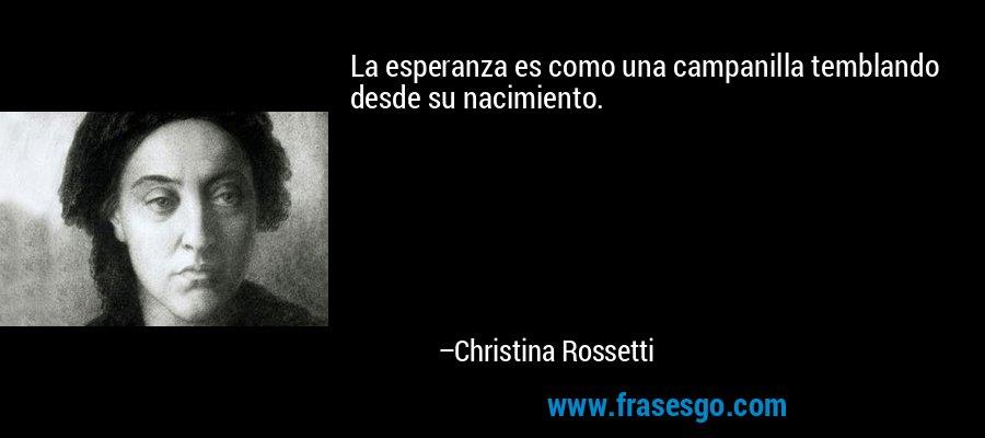 La esperanza es como una campanilla temblando desde su nacimiento. – Christina Rossetti