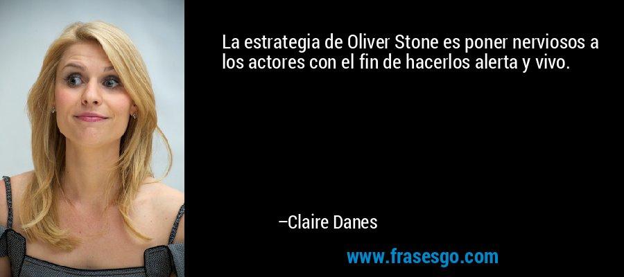 La estrategia de Oliver Stone es poner nerviosos a los actores con el fin de hacerlos alerta y vivo. – Claire Danes