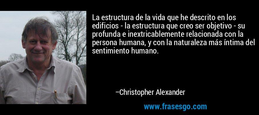 La estructura de la vida que he descrito en los edificios - la estructura que creo ser objetivo - su profunda e inextricablemente relacionada con la persona humana, y con la naturaleza más íntima del sentimiento humano. – Christopher Alexander
