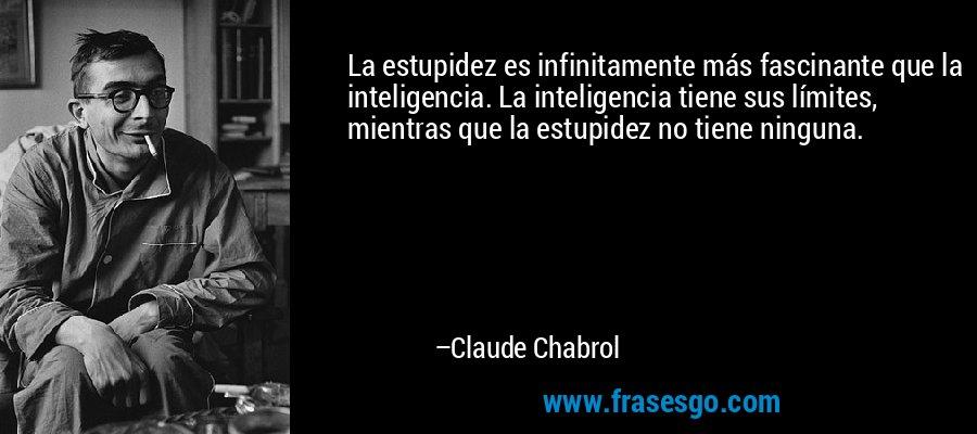 La estupidez es infinitamente más fascinante que la inteligencia. La inteligencia tiene sus límites, mientras que la estupidez no tiene ninguna. – Claude Chabrol
