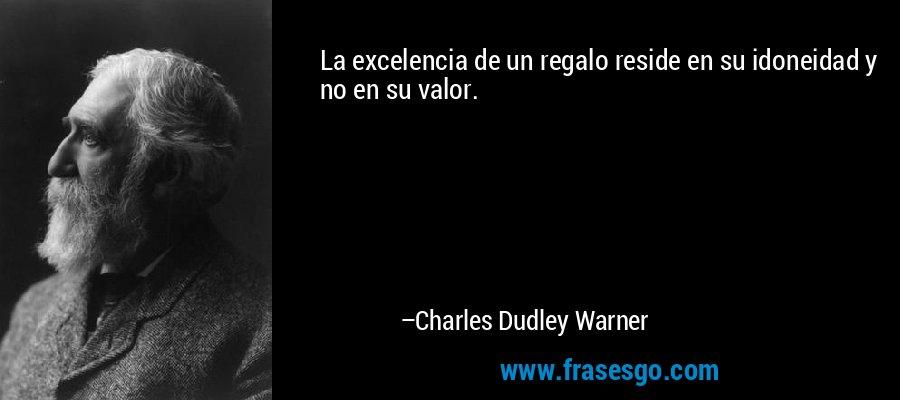 La excelencia de un regalo reside en su idoneidad y no en su valor. – Charles Dudley Warner