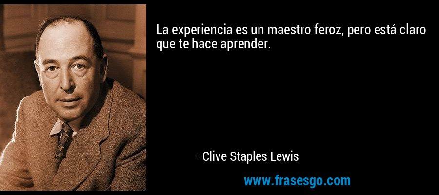 La experiencia es un maestro feroz, pero está claro que te hace aprender. – Clive Staples Lewis