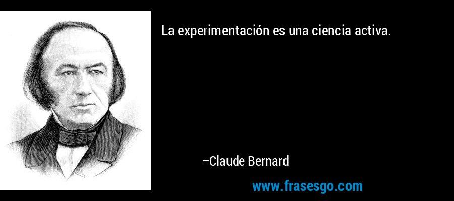 La experimentación es una ciencia activa. – Claude Bernard