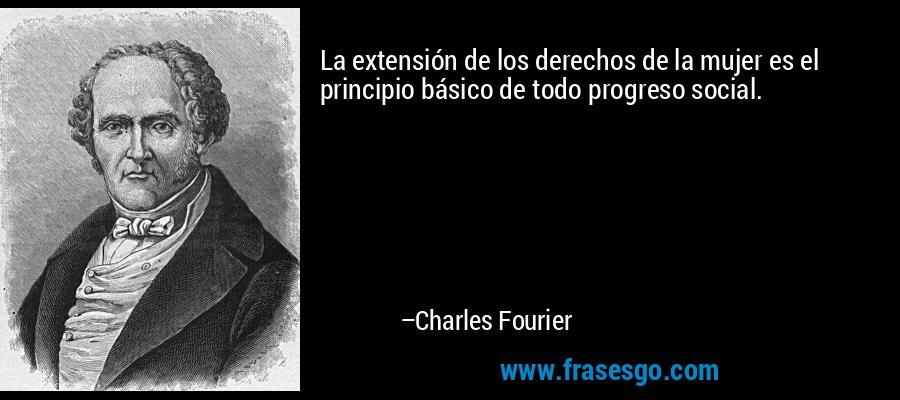 La extensión de los derechos de la mujer es el principio básico de todo progreso social. – Charles Fourier