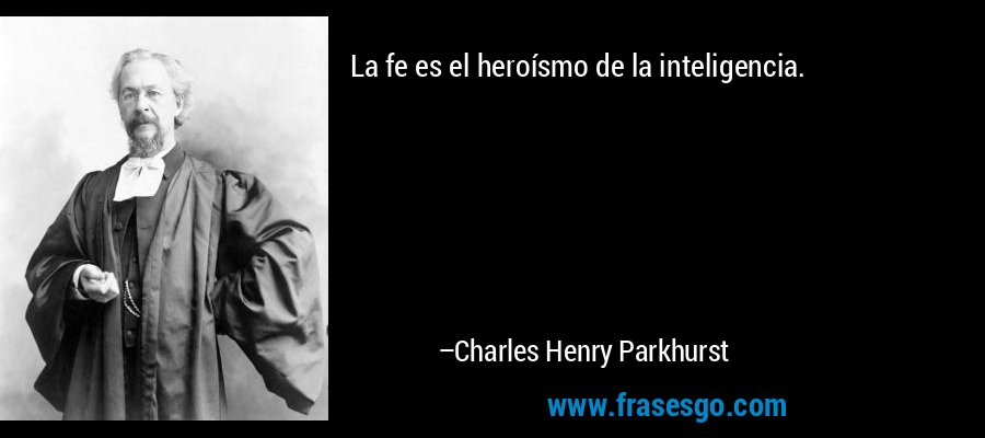 La fe es el heroísmo de la inteligencia. – Charles Henry Parkhurst