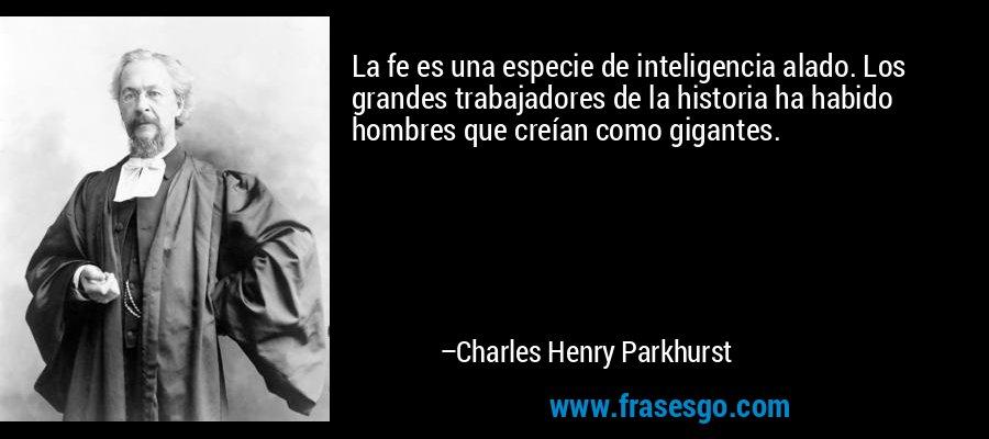 La fe es una especie de inteligencia alado. Los grandes trabajadores de la historia ha habido hombres que creían como gigantes. – Charles Henry Parkhurst