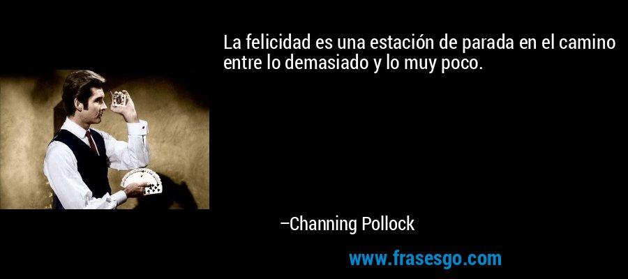 La felicidad es una estación de parada en el camino entre lo demasiado y lo muy poco. – Channing Pollock