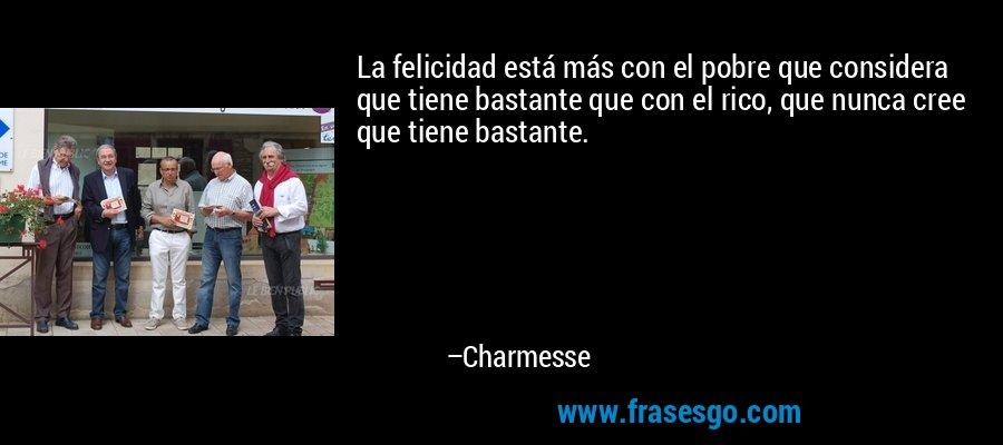 La felicidad está más con el pobre que considera que tiene bastante que con el rico, que nunca cree que tiene bastante. – Charmesse