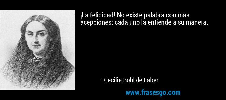 ¡La felicidad! No existe palabra con más acepciones; cada uno la entiende a su manera. – Cecilia Bohl de Faber