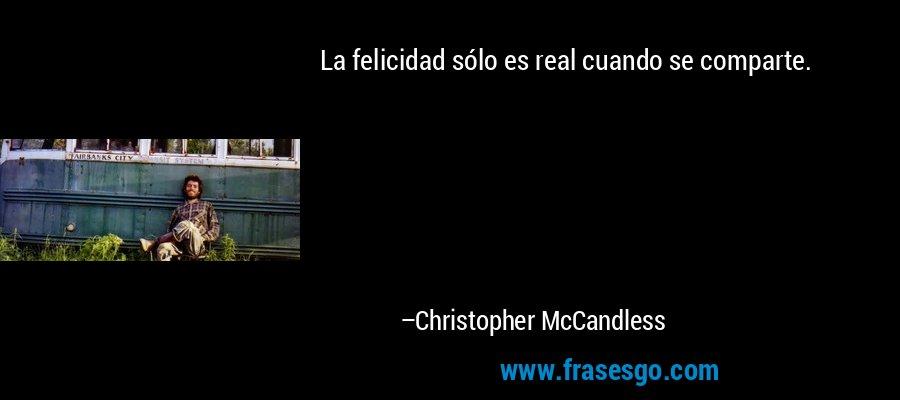 La felicidad sólo es real cuando se comparte. – Christopher McCandless