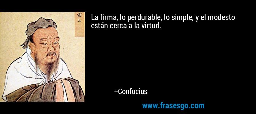 La firma, lo perdurable, lo simple, y el modesto están cerca a la virtud. – Confucius