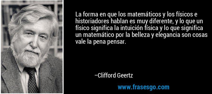 La forma en que los matemáticos y los físicos e historiadores hablan es muy diferente, y lo que un físico significa la intuición física y lo que significa un matemático por la belleza y elegancia son cosas vale la pena pensar. – Clifford Geertz
