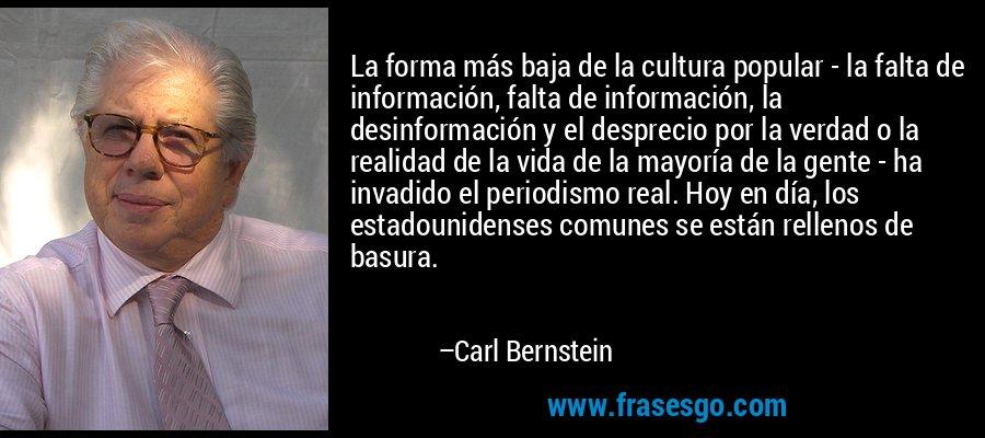 La forma más baja de la cultura popular - la falta de información, falta de información, la desinformación y el desprecio por la verdad o la realidad de la vida de la mayoría de la gente - ha invadido el periodismo real. Hoy en día, los estadounidenses comunes se están rellenos de basura. – Carl Bernstein