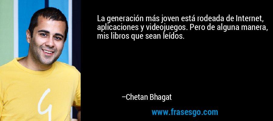 La generación más joven está rodeada de Internet, aplicaciones y videojuegos. Pero de alguna manera, mis libros que sean leídos. – Chetan Bhagat