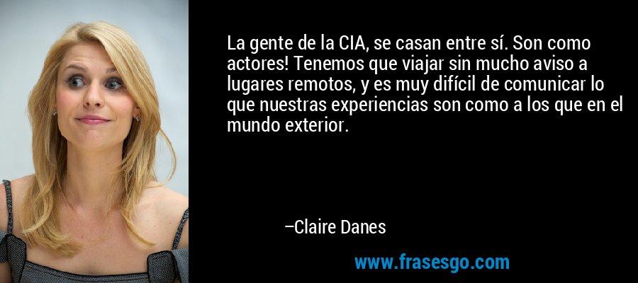 La gente de la CIA, se casan entre sí. Son como actores! Tenemos que viajar sin mucho aviso a lugares remotos, y es muy difícil de comunicar lo que nuestras experiencias son como a los que en el mundo exterior. – Claire Danes