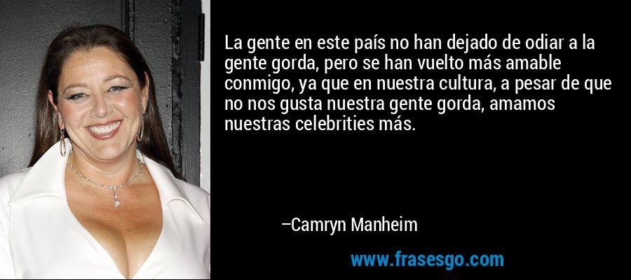 La gente en este país no han dejado de odiar a la gente gorda, pero se han vuelto más amable conmigo, ya que en nuestra cultura, a pesar de que no nos gusta nuestra gente gorda, amamos nuestras celebrities más. – Camryn Manheim