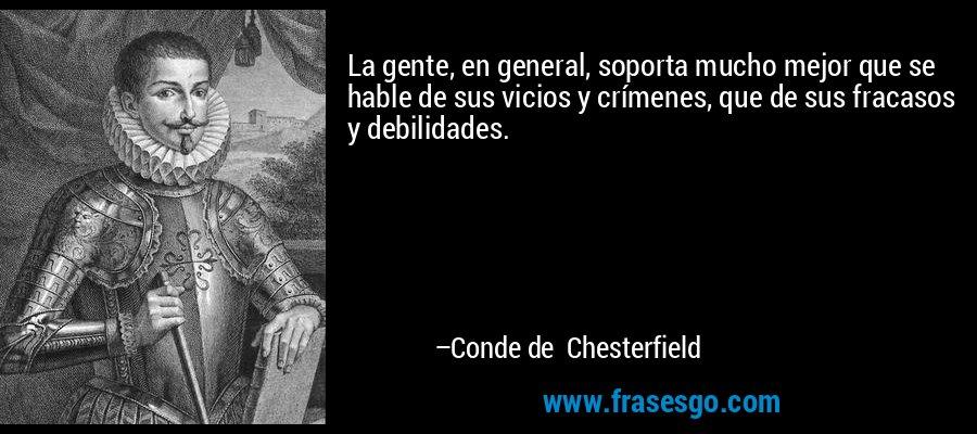 La gente, en general, soporta mucho mejor que se hable de sus vicios y crímenes, que de sus fracasos y debilidades. – Conde de Chesterfield
