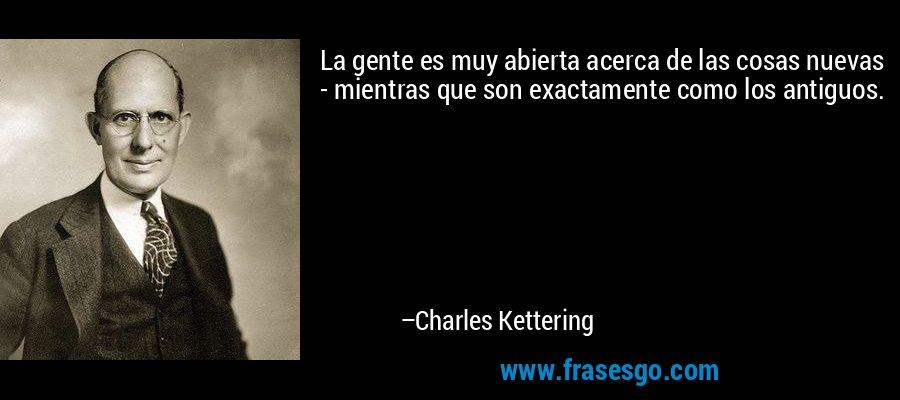 La gente es muy abierta acerca de las cosas nuevas - mientras que son exactamente como los antiguos. – Charles Kettering