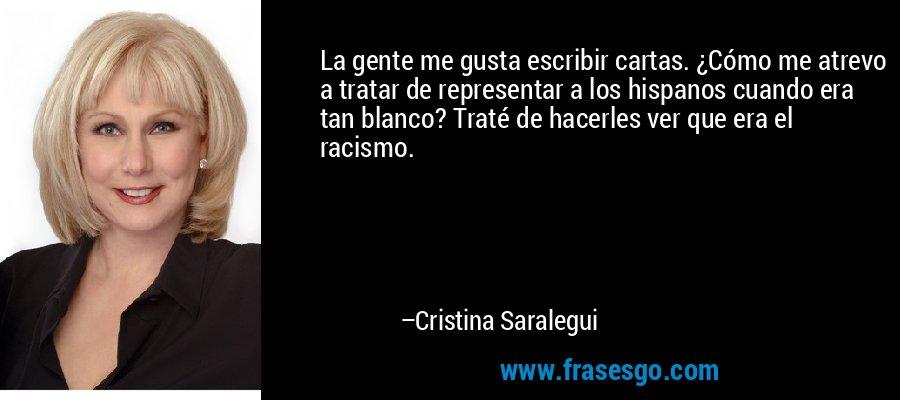 La gente me gusta escribir cartas. ¿Cómo me atrevo a tratar de representar a los hispanos cuando era tan blanco? Traté de hacerles ver que era el racismo. – Cristina Saralegui
