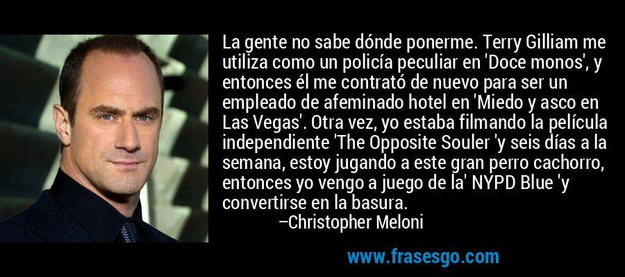 La gente no sabe dónde ponerme. Terry Gilliam me utiliza como un policía peculiar en 'Doce monos', y entonces él me contrató de nuevo para ser un empleado de afeminado hotel en 'Miedo y asco en Las Vegas'. Otra vez, yo estaba filmando la película independiente 'The Opposite Souler 'y seis días a la semana, estoy jugando a este gran perro cachorro, entonces yo vengo a juego de la' NYPD Blue 'y convertirse en la basura. – Christopher Meloni