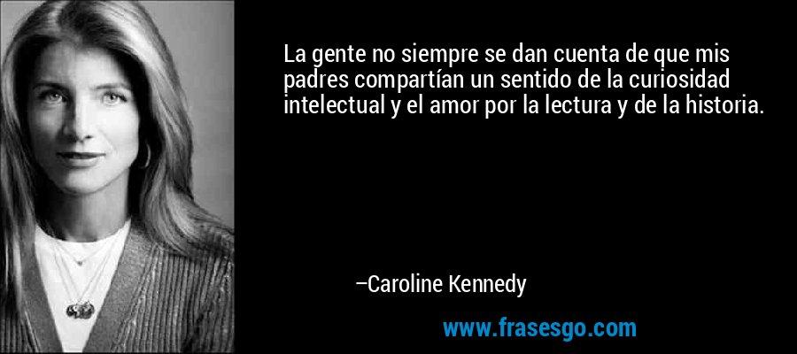 La gente no siempre se dan cuenta de que mis padres compartían un sentido de la curiosidad intelectual y el amor por la lectura y de la historia. – Caroline Kennedy