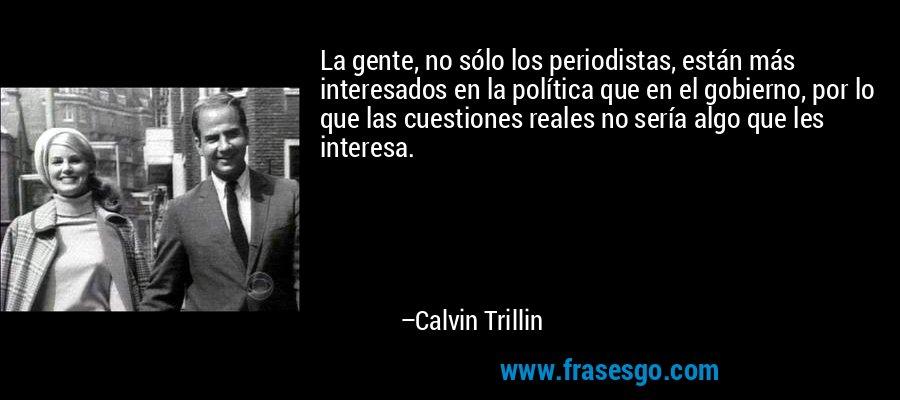 La gente, no sólo los periodistas, están más interesados en la política que en el gobierno, por lo que las cuestiones reales no sería algo que les interesa. – Calvin Trillin