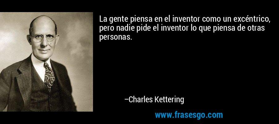 La gente piensa en el inventor como un excéntrico, pero nadie pide el inventor lo que piensa de otras personas. – Charles Kettering