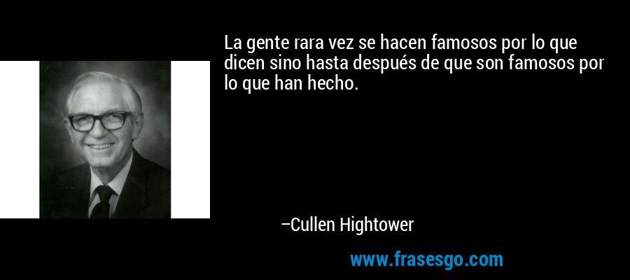 La gente rara vez se hacen famosos por lo que dicen sino hasta después de que son famosos por lo que han hecho. – Cullen Hightower