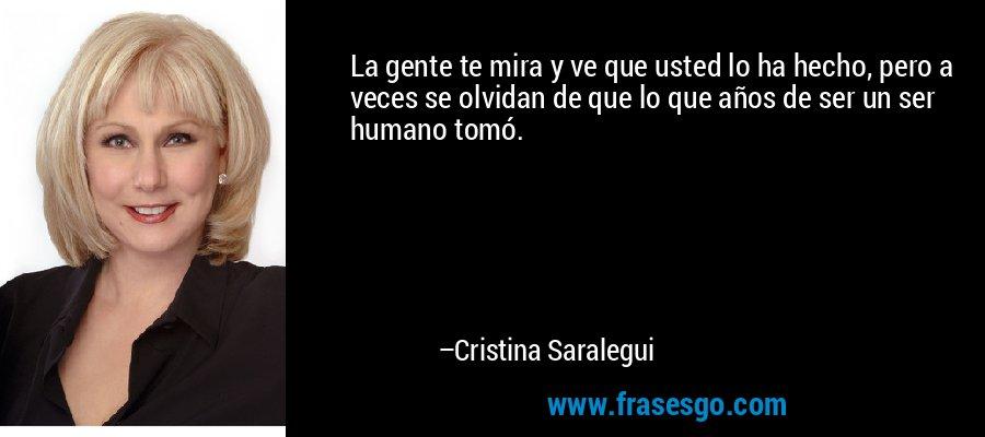 La gente te mira y ve que usted lo ha hecho, pero a veces se olvidan de que lo que años de ser un ser humano tomó. – Cristina Saralegui